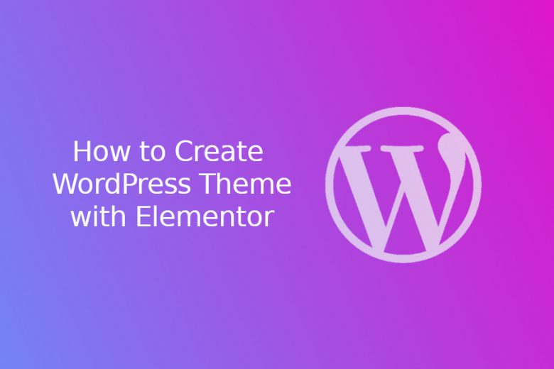 How to Create a WordPress Theme without Coding with Elementor (Step by step)